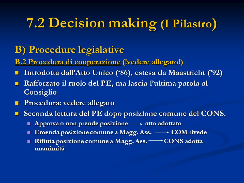 7.2 Decision making (I Pilastro ) B) Procedure legislative B.2 Procedura di cooperazione (!vedere allegato!) Introdotta dallAtto Unico (86), estesa da