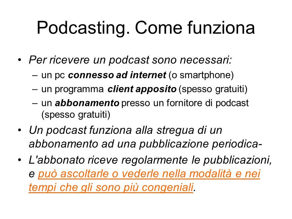 Podcasting. Come funziona Per ricevere un podcast sono necessari: –un pc connesso ad internet (o smartphone) –un programma client apposito (spesso gra
