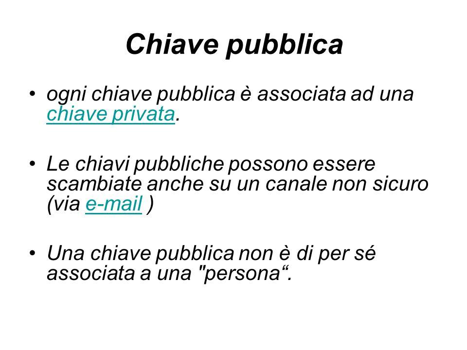 Chiave pubblica ogni chiave pubblica è associata ad una chiave privata. chiave privata Le chiavi pubbliche possono essere scambiate anche su un canale