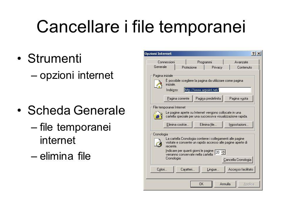 Cancellare i file temporanei Strumenti –opzioni internet Scheda Generale –file temporanei internet –elimina file
