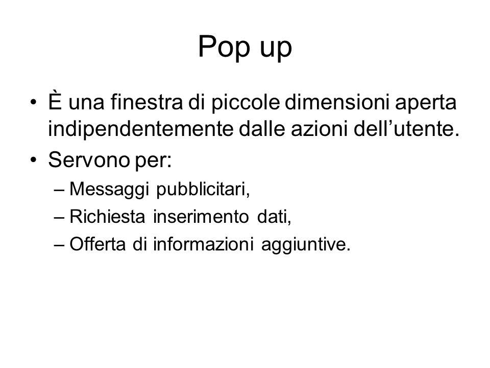 Pop up È una finestra di piccole dimensioni aperta indipendentemente dalle azioni dellutente. Servono per: –Messaggi pubblicitari, –Richiesta inserime