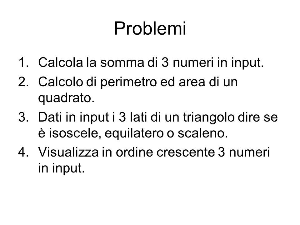 Problemi 1.Calcola la somma di 3 numeri in input. 2.Calcolo di perimetro ed area di un quadrato. 3.Dati in input i 3 lati di un triangolo dire se è is