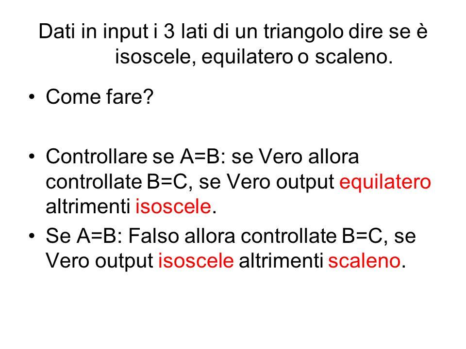 Dati in input i 3 lati di un triangolo dire se è isoscele, equilatero o scaleno. Come fare? Controllare se A=B: se Vero allora controllate B=C, se Ver