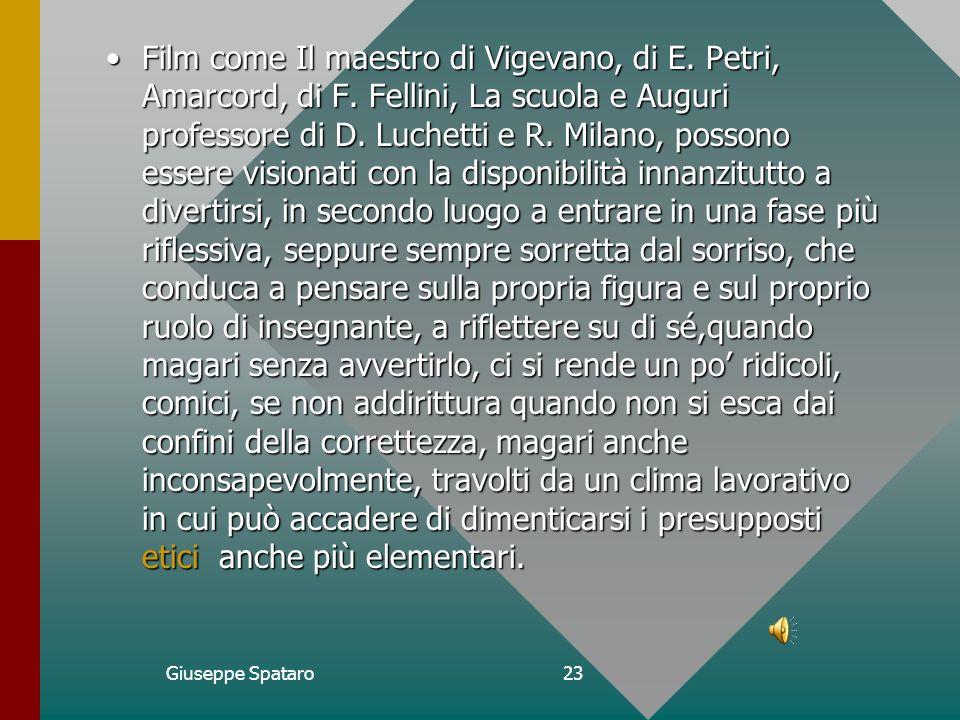 Giuseppe Spataro22Conclusione Da alcuni film in cui la figura dellinsegnante è tratteggiata con i caratteri dellironia intelligente, a volte affettuosa, si possono ricavare elementi di riflessione tuttaltro che inutili, a partire da un clima di divertimento, di leggerezza, di lievità, di scherzo, di gioco.Da alcuni film in cui la figura dellinsegnante è tratteggiata con i caratteri dellironia intelligente, a volte affettuosa, si possono ricavare elementi di riflessione tuttaltro che inutili, a partire da un clima di divertimento, di leggerezza, di lievità, di scherzo, di gioco.