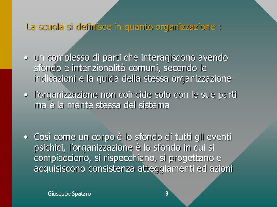 Giuseppe Spataro2 La scuola come corpo a) un luogo in cui un gruppo ampio e composito vive e interagisce avendo uno scopo comune; b) un luogo in cui il problem-solving si impone come evento quotidiano necessario e indispensabile.