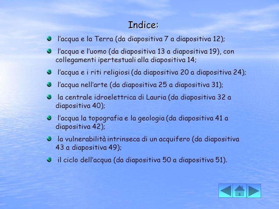 Indice: Indice: lacqua e la Terra (da diapositiva 7 a diapositiva 12); lacqua e luomo (da diapositiva 13 a diapositiva 19), con collegamenti ipertestuali alla diapositiva 14; lacqua e i riti religiosi (da diapositiva 20 a diapositiva 24); lacqua nellarte (da diapositiva 25 a diapositiva 31); la centrale idroelettrica di Lauria (da diapositiva 32 a diapositiva 40); lacqua la topografia e la geologia (da diapositiva 41 a diapositiva 42); la vulnerabilità intrinseca di un acquifero (da diapositiva 43 a diapositiva 49); il ciclo dellacqua (da diapositiva 50 a diapositiva 51).