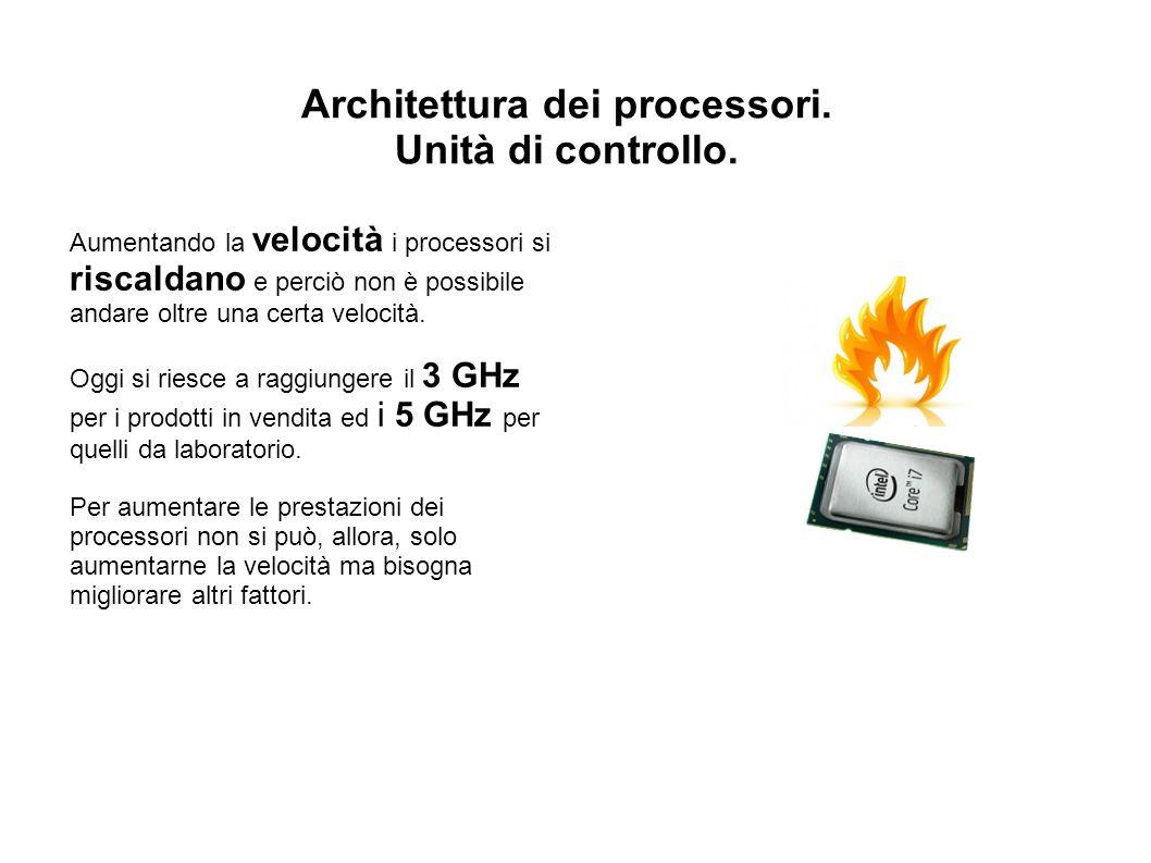 Architettura dei processori. Unità di controllo. Aumentando la velocità i processori si riscaldano e perciò non è possibile andare oltre una certa vel