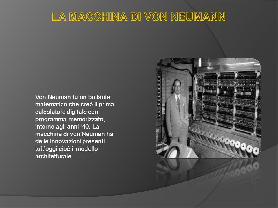 Von Neuman fu un brillante matematico che creò il primo calcolatore digitale con programma memorizzato, intorno agli anni 40. La macchina di von Neuma