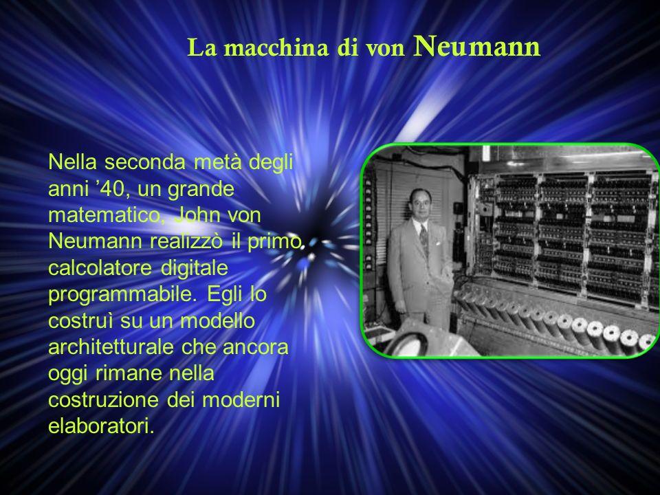 La macchina di von Neumann Nella seconda metà degli anni 40, un grande matematico, John von Neumann realizzò il primo calcolatore digitale programmabi