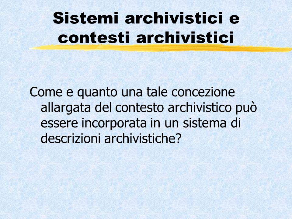 Sistemi archivistici e contesti archivistici Come e quanto una tale concezione allargata del contesto archivistico può essere incorporata in un sistema di descrizioni archivistiche