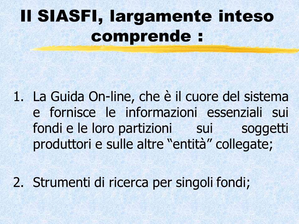 Il SIASFI, largamente inteso comprende : 1.La Guida On-line, che è il cuore del sistema e fornisce le informazioni essenziali sui fondi e le loro partizioni sui soggetti produttori e sulle altre entità collegate; 2.Strumenti di ricerca per singoli fondi;