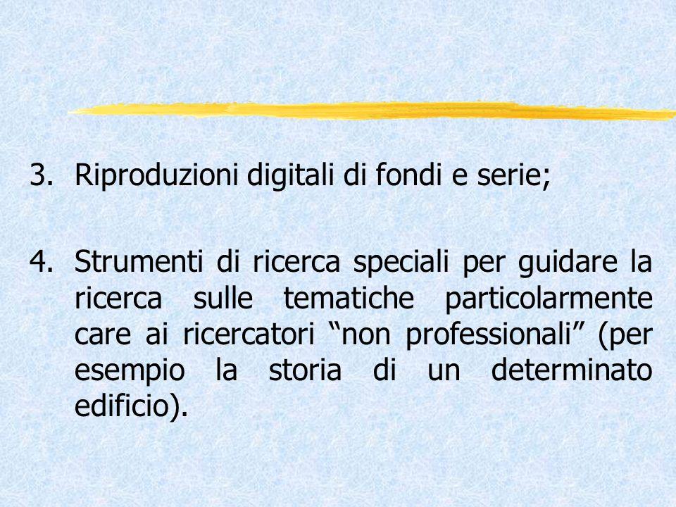 3.Riproduzioni digitali di fondi e serie; 4.Strumenti di ricerca speciali per guidare la ricerca sulle tematiche particolarmente care ai ricercatori non professionali (per esempio la storia di un determinato edificio).