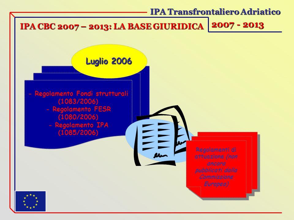 IPA Transfrontaliero Adriatico 2007 - 2013 IPA CBC 2007 – 2013: LA BASE GIURIDICA - Regolamento Fondi strutturali (1083/2006) - Regolamento FESR (1080