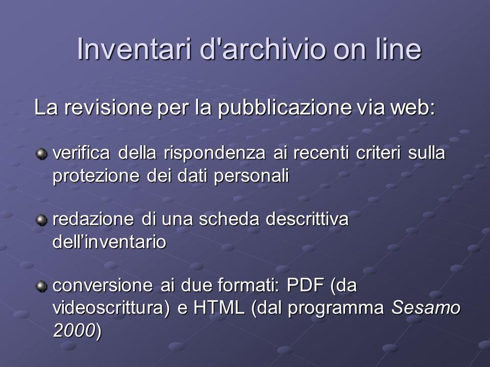 Il risultato: non si tratta di una banca dati unica, ma di un insieme di inventari separati e distinti (per quanto sia prevista una modalità di ricerca su tutti i dati) 130 inventari di archivi 130 inventari di archivi 8 provinciali, 62 comunali, 60 parrocchiali 8 provinciali, 62 comunali, 60 parrocchiali 66 Sesamo 2000/HTML, 64 Word/PDF 66 Sesamo 2000/HTML, 64 Word/PDF Inventari d archivio on line Inventari d archivio on line