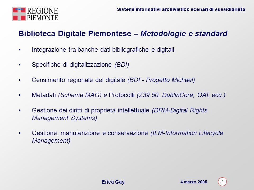 4 marzo 2005 7 Erica Gay Sistemi informativi archivistici: scenari di sussidiarietà Biblioteca Digitale Piemontese – Metodologie e standard Integrazione tra banche dati bibliografiche e digitali Specifiche di digitalizzazione (BDI) Censimento regionale del digitale (BDI - Progetto Michael) Metadati (Schema MAG) e Protocolli (Z39.50, DublinCore, OAI, ecc.) Gestione dei diritti di proprietà intellettuale (DRM-Digital Rights Management Systems) Gestione, manutenzione e conservazione (ILM-Information Lifecycle Management)