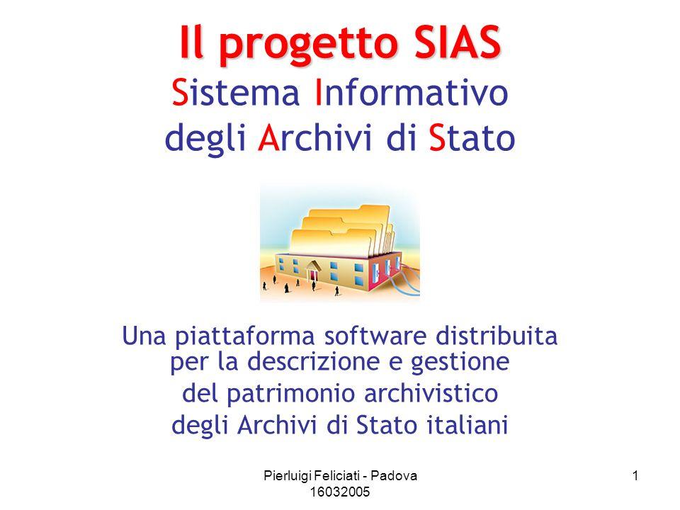 Pierluigi Feliciati - Padova 16032005 1 Il progetto SIAS Il progetto SIAS Sistema Informativo degli Archivi di Stato Una piattaforma software distribu