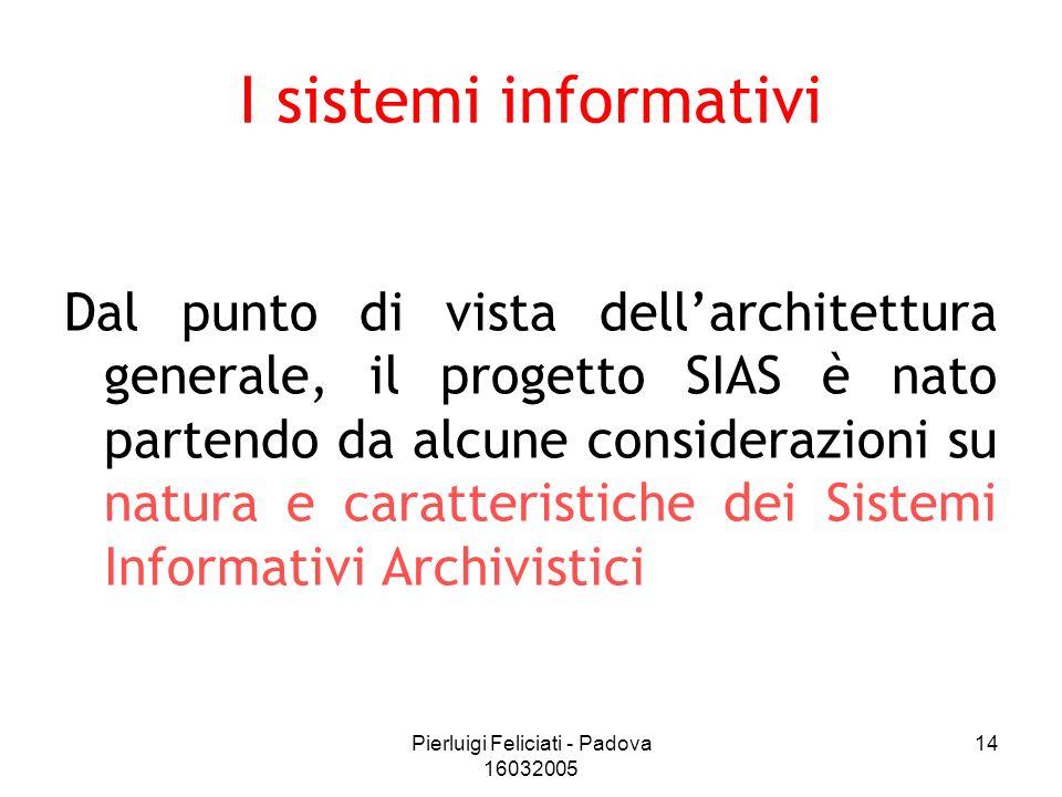 Pierluigi Feliciati - Padova 16032005 14 I sistemi informativi Dal punto di vista dellarchitettura generale, il progetto SIAS è nato partendo da alcun