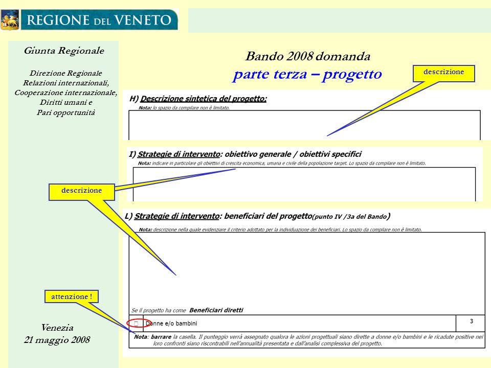 Giunta Regionale Direzione Regionale Relazioni internazionali, Cooperazione internazionale, Diritti umani e Pari opportunità Venezia 21 maggio 2008 28 Bando 2008 domanda parte terza – progetto descrizione attenzione .