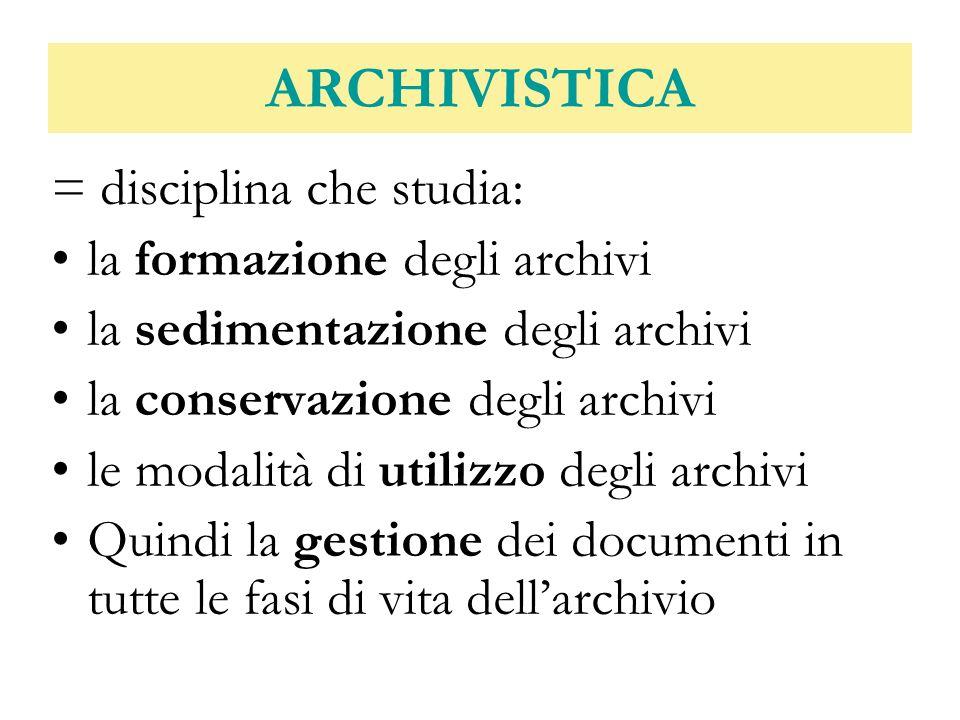 ARCHIVISTICA = disciplina che studia: la formazione degli archivi la sedimentazione degli archivi la conservazione degli archivi le modalità di utiliz