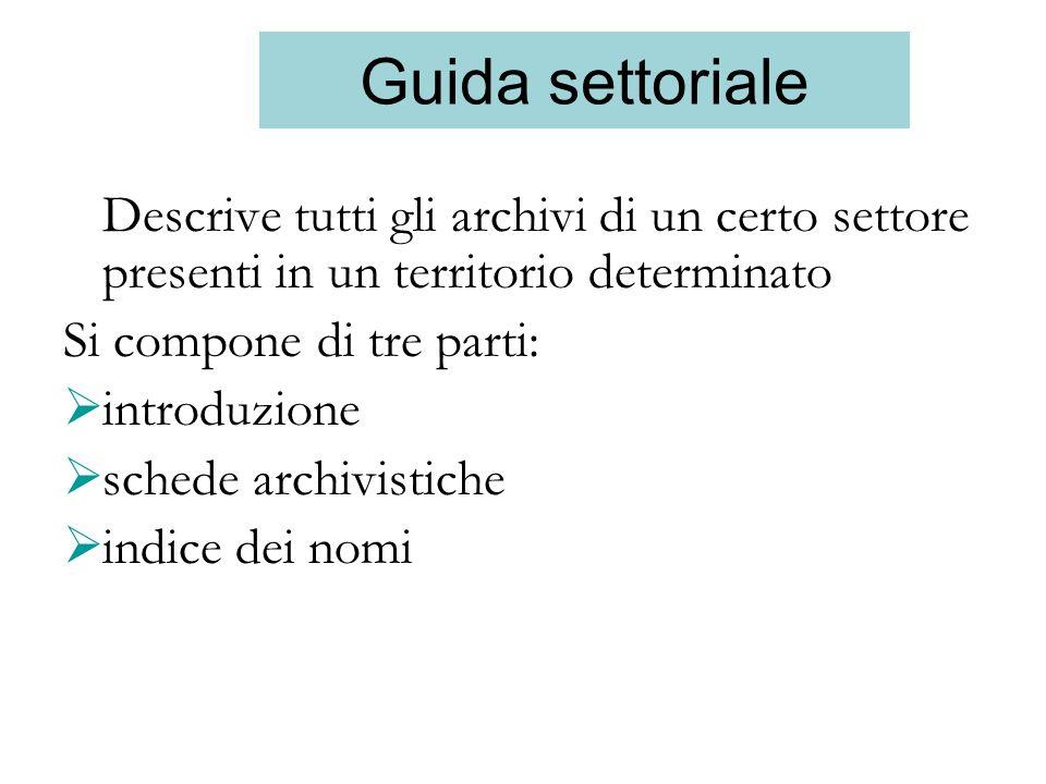 Guida settoriale Descrive tutti gli archivi di un certo settore presenti in un territorio determinato Si compone di tre parti: introduzione schede arc