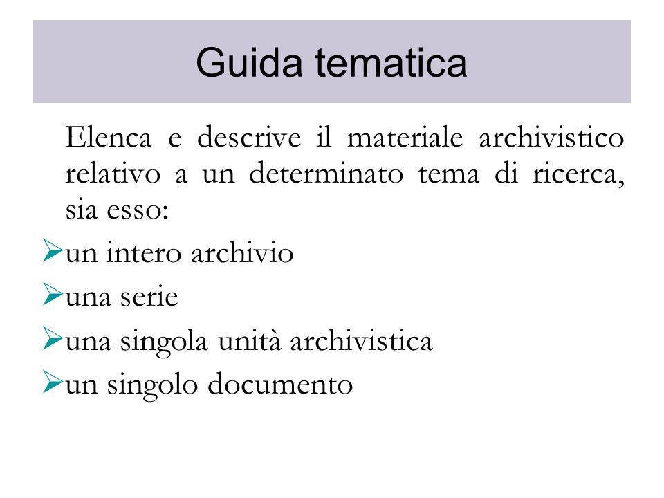 Guida tematica Elenca e descrive il materiale archivistico relativo a un determinato tema di ricerca, sia esso: un intero archivio una serie una singo
