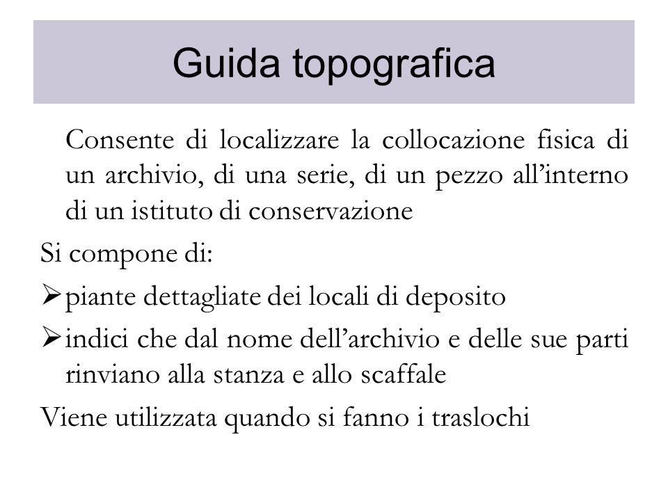 Guida topografica Consente di localizzare la collocazione fisica di un archivio, di una serie, di un pezzo allinterno di un istituto di conservazione