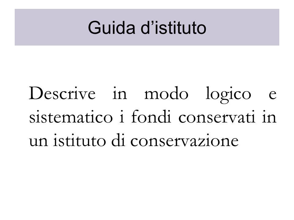 Guida distituto Descrive in modo logico e sistematico i fondi conservati in un istituto di conservazione