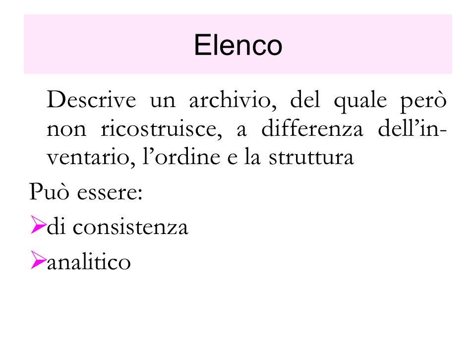 Elenco Descrive un archivio, del quale però non ricostruisce, a differenza dellin- ventario, lordine e la struttura Può essere: di consistenza analiti