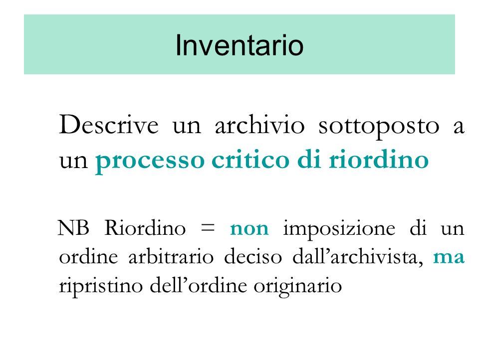 Inventario Descrive un archivio sottoposto a un processo critico di riordino NB Riordino = non imposizione di un ordine arbitrario deciso dallarchivis