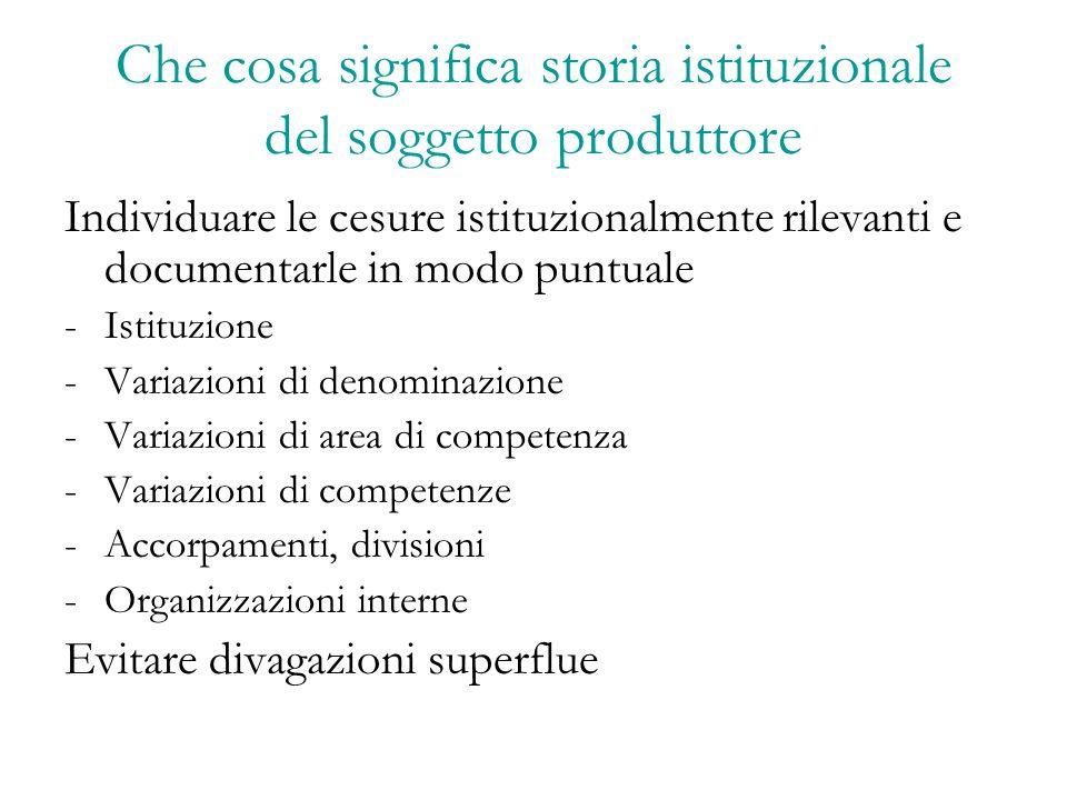 Che cosa significa storia istituzionale del soggetto produttore Individuare le cesure istituzionalmente rilevanti e documentarle in modo puntuale -Ist