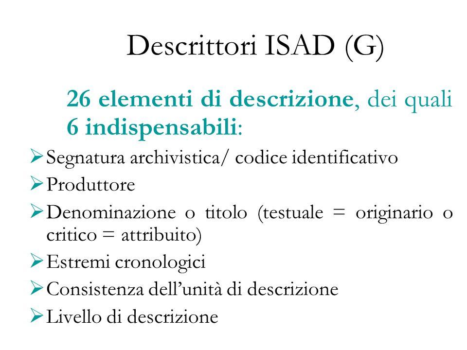 Descrittori ISAD (G) 26 elementi di descrizione, dei quali 6 indispensabili: Segnatura archivistica/ codice identificativo Produttore Denominazione o