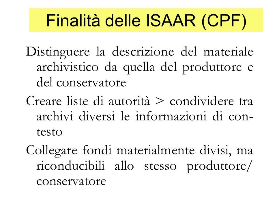 Finalità delle ISAAR (CPF) Distinguere la descrizione del materiale archivistico da quella del produttore e del conservatore Creare liste di autorità