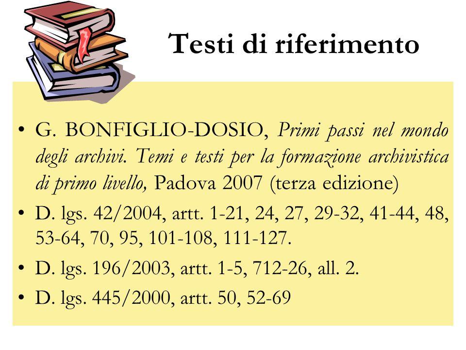 Testi di riferimento G. BONFIGLIO-DOSIO, Primi passi nel mondo degli archivi. Temi e testi per la formazione archivistica di primo livello, Padova 200