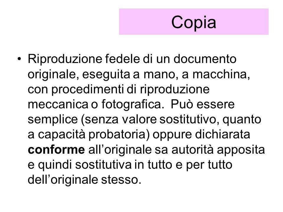 Copia Riproduzione fedele di un documento originale, eseguita a mano, a macchina, con procedimenti di riproduzione meccanica o fotografica. Può essere