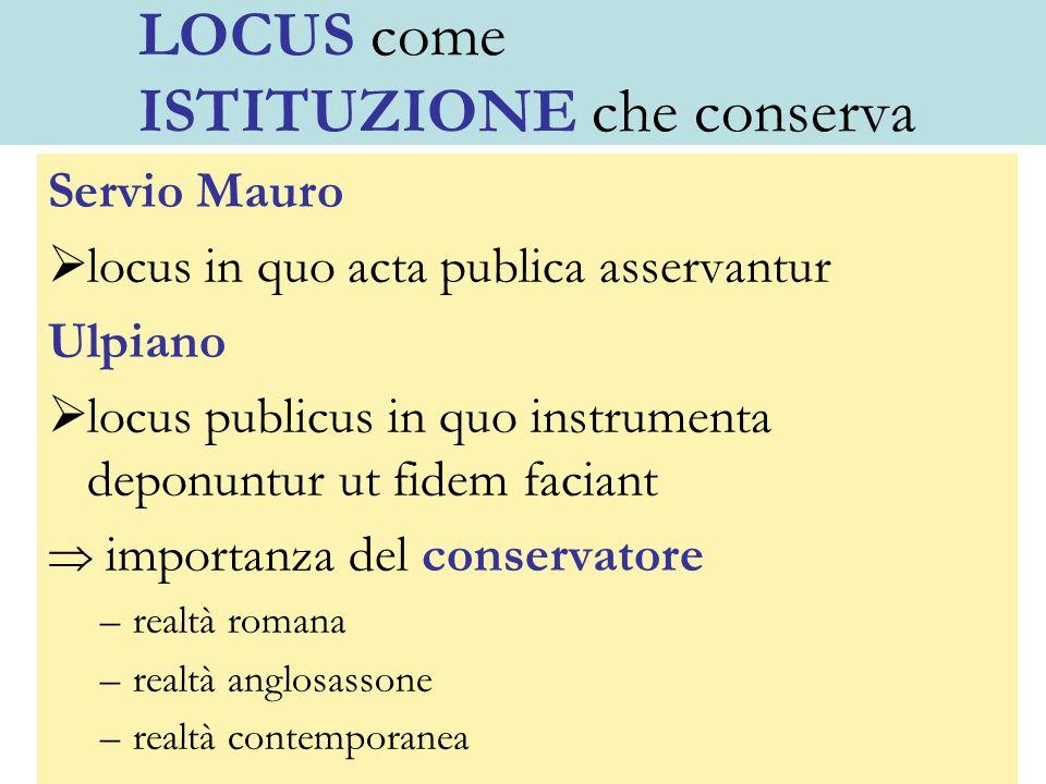 LOCUS come ISTITUZIONE che conserva Servio Mauro locus in quo acta publica asservantur Ulpiano locus publicus in quo instrumenta deponuntur ut fidem f