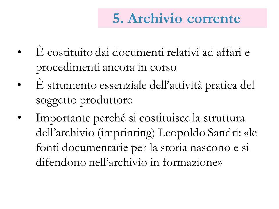 5. Archivio corrente È costituito dai documenti relativi ad affari e procedimenti ancora in corso È strumento essenziale dellattività pratica del sogg