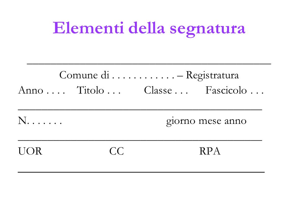 Elementi della segnatura __________________________________________ Comune di............ – Registratura Anno.... Titolo... Classe... Fascicolo... ___
