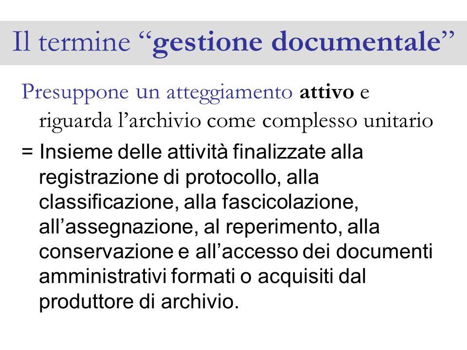 Il termine gestione documentale Presuppone u n atteggiamento attivo e riguarda larchivio come complesso unitario = Insieme delle attività finalizzate
