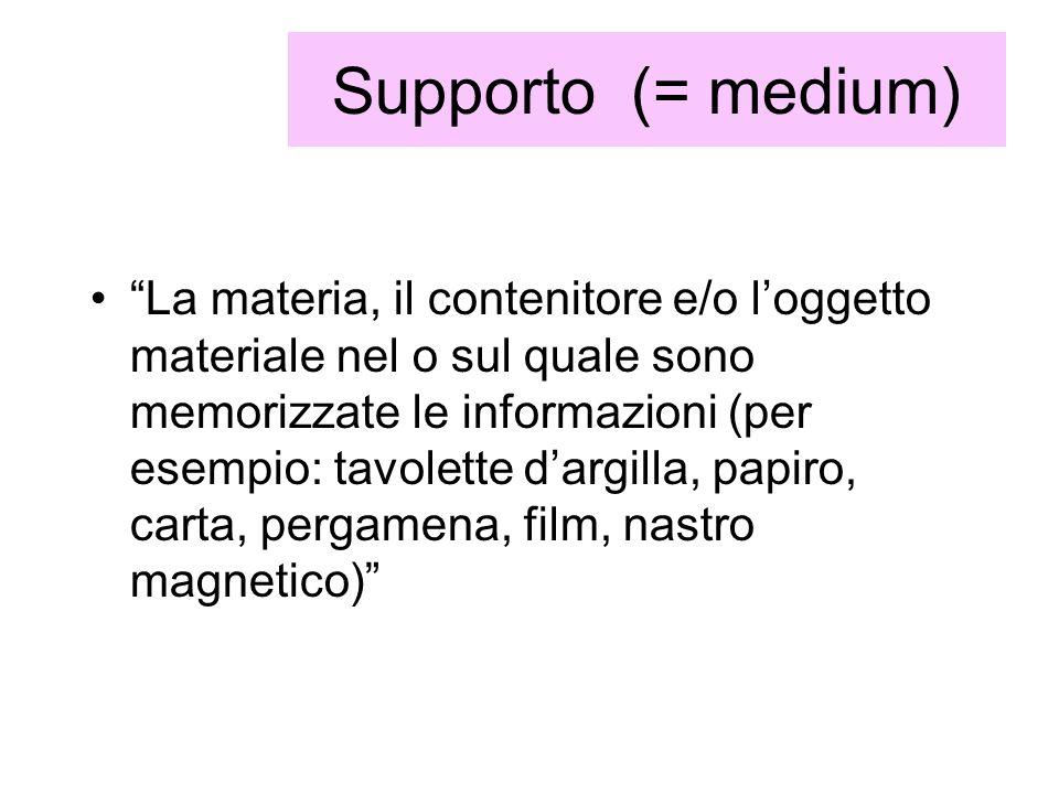 Supporto (= medium) La materia, il contenitore e/o loggetto materiale nel o sul quale sono memorizzate le informazioni (per esempio: tavolette dargill