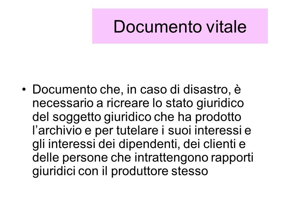 Documento vitale Documento che, in caso di disastro, è necessario a ricreare lo stato giuridico del soggetto giuridico che ha prodotto larchivio e per