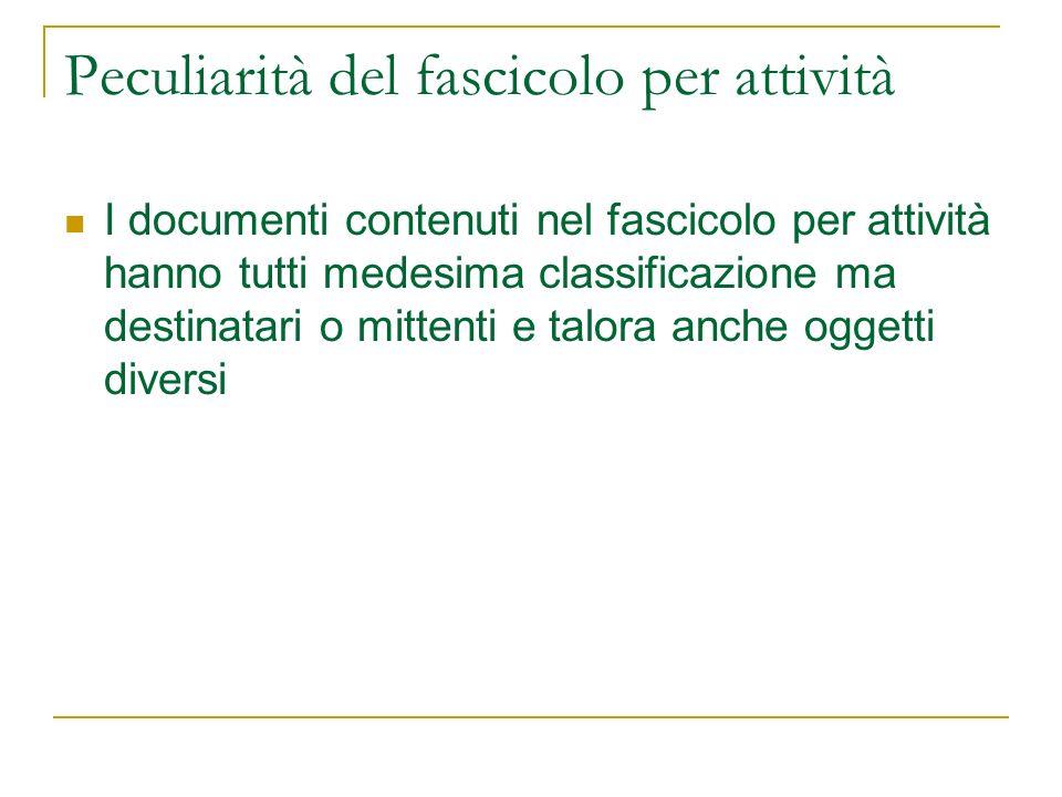 Peculiarità del fascicolo per attività I documenti contenuti nel fascicolo per attività hanno tutti medesima classificazione ma destinatari o mittenti e talora anche oggetti diversi