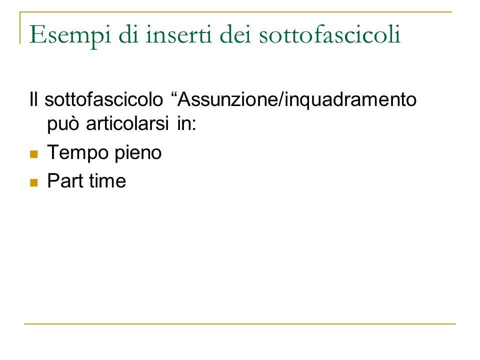Esempi di inserti dei sottofascicoli Il sottofascicolo Assunzione/inquadramento può articolarsi in: Tempo pieno Part time
