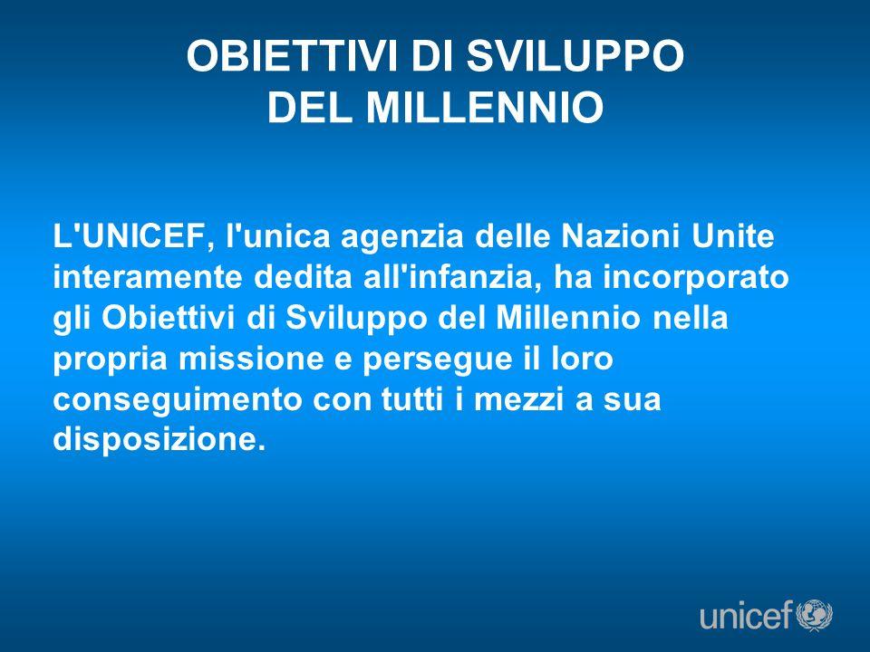 OBIETTIVI DI SVILUPPO DEL MILLENNIO L'UNICEF, l'unica agenzia delle Nazioni Unite interamente dedita all'infanzia, ha incorporato gli Obiettivi di Svi