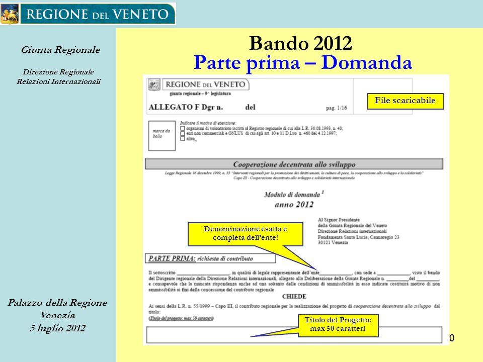 Giunta Regionale Direzione Regionale Relazioni Internazionali Palazzo della Regione Venezia 5 luglio 2012 20 Bando 2012 Parte prima – Domanda Denominazione esatta e completa dellente.
