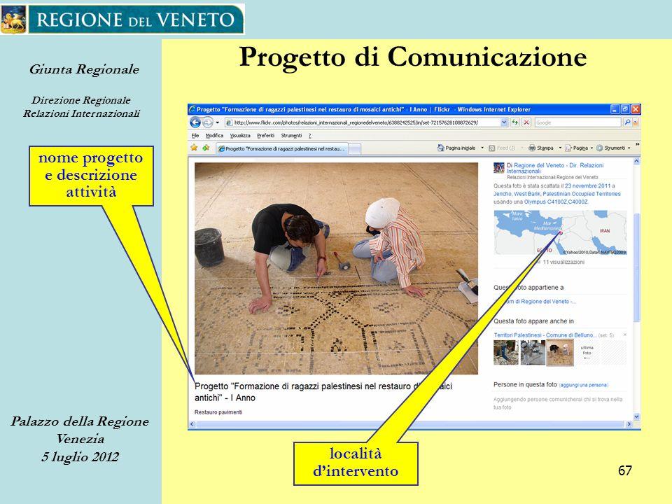 Giunta Regionale Direzione Regionale Relazioni Internazionali Palazzo della Regione Venezia 5 luglio 2012 67 Progetto di Comunicazione nome progetto e descrizione attività località dintervento