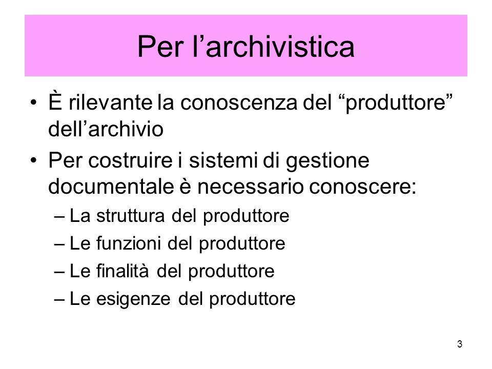 3 Per larchivistica È rilevante la conoscenza del produttore dellarchivio Per costruire i sistemi di gestione documentale è necessario conoscere: –La struttura del produttore –Le funzioni del produttore –Le finalità del produttore –Le esigenze del produttore