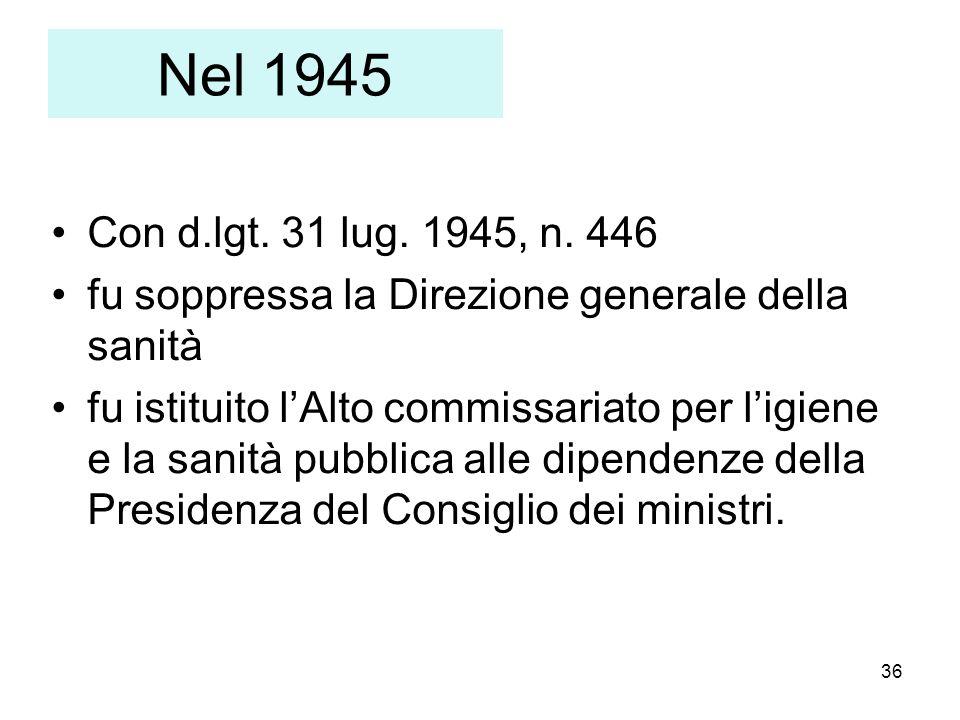 36 Nel 1945 Con d.lgt. 31 lug. 1945, n. 446 fu soppressa la Direzione generale della sanità fu istituito lAlto commissariato per ligiene e la sanità p