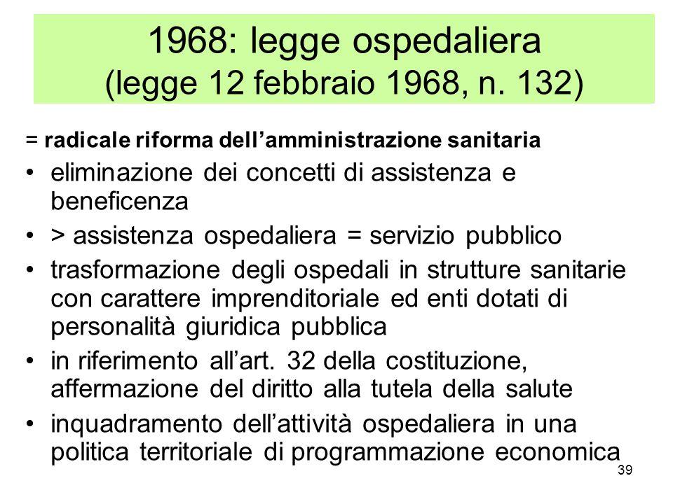39 1968: legge ospedaliera (legge 12 febbraio 1968, n. 132) = radicale riforma dellamministrazione sanitaria eliminazione dei concetti di assistenza e
