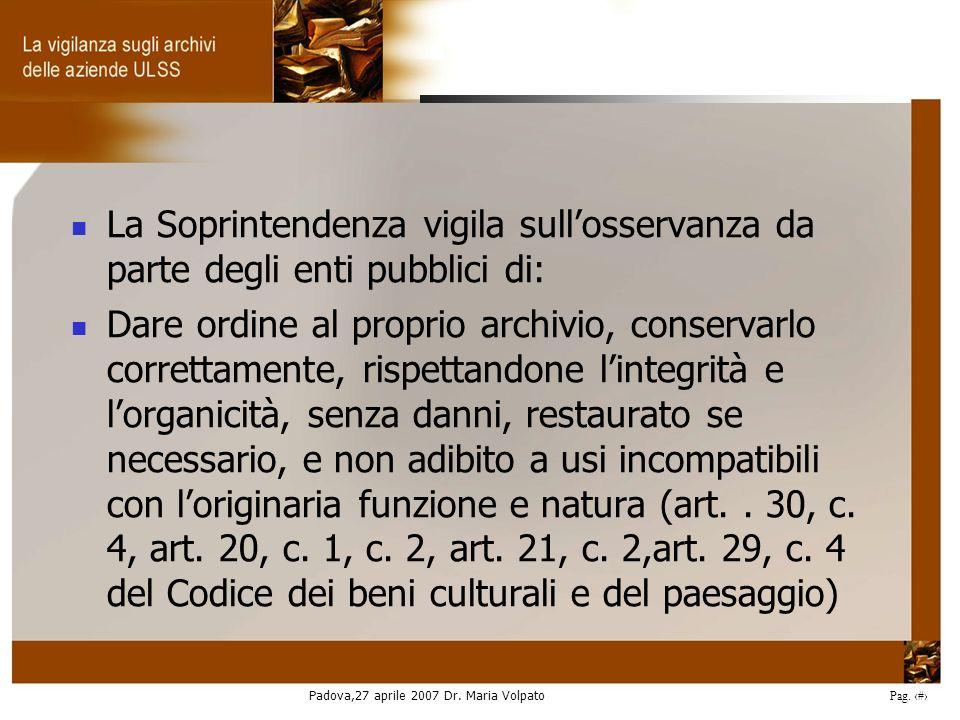 Padova,27 aprile 2007 Dr. Maria Volpato Pag. 11 La Soprintendenza vigila sullosservanza da parte degli enti pubblici di: Dare ordine al proprio archiv