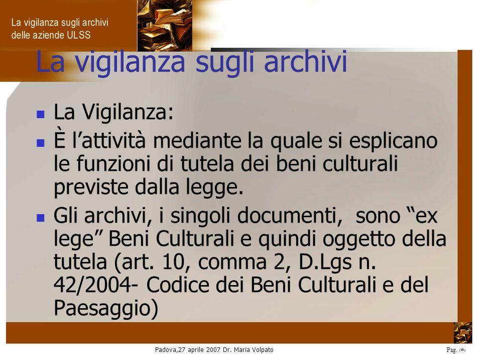 Padova,27 aprile 2007 Dr. Maria Volpato Pag. 2 La vigilanza sugli archivi La Vigilanza: È lattività mediante la quale si esplicano le funzioni di tute